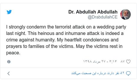 پست توییتر از @DrabdullahCE: I strongly condemn the terrorist attack on a wedding party last night. This heinous and inhumane attack is indeed a crime against humanity. My heartfelt condolences and prayers to families of the victims. May the victims rest in peace.
