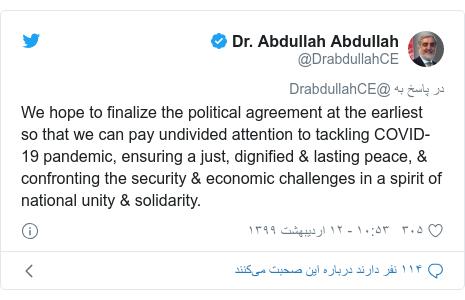 پست توییتر از @DrabdullahCE: We hope to finalize the political agreement at the earliest so that we can pay undivided attention to tackling COVID-19 pandemic, ensuring a just, dignified & lasting peace, & confronting the security & economic challenges in a spirit of national unity & solidarity.