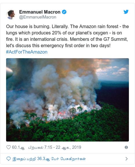 டுவிட்டர் இவரது பதிவு @EmmanuelMacron: Our house is burning. Literally. The Amazon rain forest - the lungs which produces 20% of our planet's oxygen - is on fire. It is an international crisis. Members of the G7 Summit, let's discuss this emergency first order in two days! #ActForTheAmazon