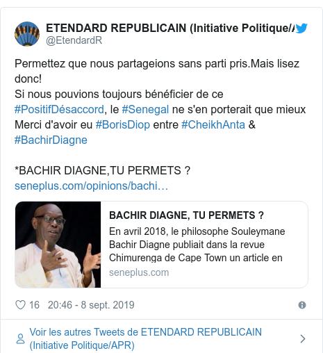 Twitter publication par @EtendardR: Permettez que nous partageions sans parti pris.Mais lisez donc!Si nous pouvions toujours bénéficier de ce #PositifDésaccord, le #Senegal ne s'en porterait que mieuxMerci d'avoir eu #BorisDiop entre #CheikhAnta & #BachirDiagne*BACHIR DIAGNE,TU PERMETS ?