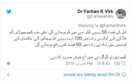 ٹوئٹر پوسٹس @FarhanKVirk کے حساب سے: تیل کی قیمت 50 روپے لیٹر سے بھی کم ہوجائے گی. باقی سب کچھ چھوڑیں ڈیم فنڈ کے لئے ایک ہی رات میں 700 ارب روپے کم ہوجائیں گے. پاکستان کے قرضوں میں ایک ہی رات میں 50 فیصد کمی واقع ہوجائے گی. کچھ نہیں تو گوگل نے ہمیں آج خوش ضرور کیا ہے.