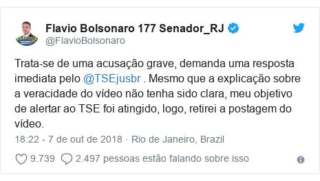 Twitter post de @FlavioBolsonaro: Trata-se de uma acusação grave, demanda uma resposta imediata pelo @TSEjusbr . Mesmo que a explicação sobre a veracidade do vídeo não tenha sido clara, meu objetivo de alertar ao TSE foi atingido, logo, retirei a postagem do vídeo.