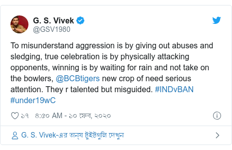 @GSV1980 এর টুইটার পোস্ট: To misunderstand aggression is by giving out abuses and sledging, true celebration is by physically attacking opponents, winning is by waiting for rain and not take on the bowlers, @BCBtigers new crop of need serious attention. They r talented but misguided. #INDvBAN #under19wC