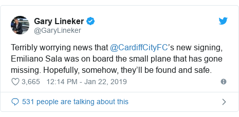 Twitter post by @GaryLineker: Terribly worrying news that @CardiffCityFC's new signing, Emiliano Sala was on board the small plane that has gone missing. Hopefully, somehow, they'll be found and safe.
