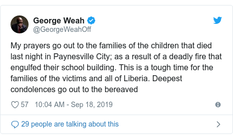 Twitter post by @GeorgeWeahOff: My prayers go out to the families of the children that died last night in Paynesville City; as a result of a deadly fire that engulfed their school building. This is a tough time for the families of the victims and all of Liberia. Deepest condolences go out to the bereaved