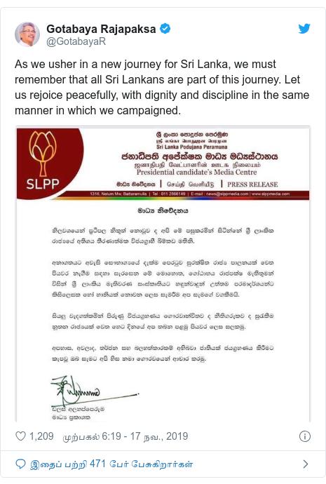 டுவிட்டர் இவரது பதிவு @GotabayaR: As we usher in a new journey for Sri Lanka, we must remember that all Sri Lankans are part of this journey. Let us rejoice peacefully, with dignity and discipline in the same manner in which we campaigned.