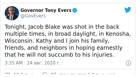 Twitter пост, автор: @GovEvers: Tonight, Jacob Blake was shot in the back multiple times, in broad daylight, in Kenosha, Wisconsin. Kathy and I join his family, friends, and neighbors in hoping earnestly that he will not succumb to his injuries.