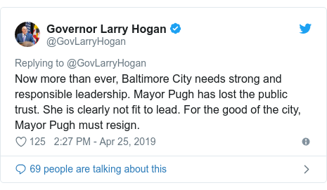 Twitter post by @GovLarryHogan: Now more than ever, Baltimore City needs strong and responsible leadership. Mayor Pugh has lost the public trust. She is clearly not fit to lead. For the good of the city, Mayor Pugh must resign.