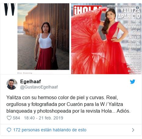 Publicación de Twitter por @GustavoEgelhaaf: Yalitza con su hermoso color de piel y curvas. Real, orgullosa y fotografiada por Cuarón para la W / Yalitza blanqueada y photoshopeada por la revista Hola... Adiós.