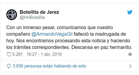 Publicación de Twitter por @HHBotellita: Con un inmenso pesar, comunicamos que nuestro compañero @ArmandoVegaGil falleció la madrugada de hoy. Nos encontramos procesando esta noticia y haciendo los trámites correspondientes. Descansa en paz hermanito.