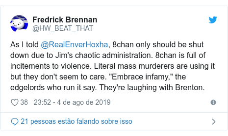 "Twitter post de @HW_BEAT_THAT: As I told @RealEnverHoxha, 8chan only should be shut down due to Jim's chaotic administration. 8chan is full of incitements to violence. Literal mass murderers are using it but they don't seem to care. ""Embrace infamy,"" the edgelords who run it say. They're laughing with Brenton."