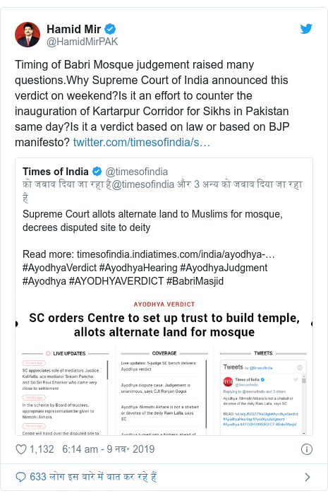 ट्विटर पोस्ट @HamidMirPAK: Timing of Babri Mosque judgement raised many questions.Why Supreme Court of India announced this verdict on weekend?Is it an effort to counter the inauguration of Kartarpur Corridor for Sikhs in Pakistan same day?Is it a verdict based on law or based on BJP manifesto?