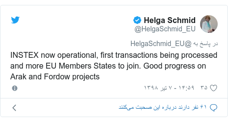 پست توییتر از @HelgaSchmid_EU: INSTEX now operational, first transactions being processed and more EU Members States to join. Good progress on Arak and Fordow projects