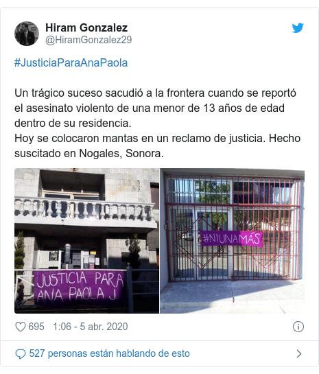 Publicación de Twitter por @HiramGonzalez29: #JusticiaParaAnaPaolaUn trágico suceso sacudió a la frontera cuando se reportó el asesinato violento de una menor de 13 años de edad dentro de su residencia.Hoy se colocaron mantas en un reclamo de justicia. Hecho suscitado en Nogales, Sonora.