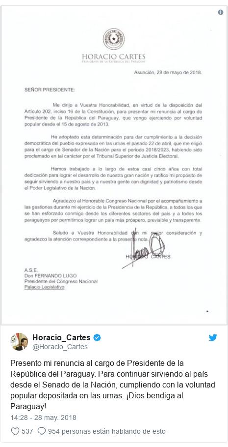 Publicación de Twitter por @Horacio_Cartes: Presento mi renuncia al cargo de Presidente de la República del Paraguay. Para continuar sirviendo al país desde el Senado de la Nación, cumpliendo con la voluntad popular depositada en las urnas. ¡Dios bendiga al Paraguay!