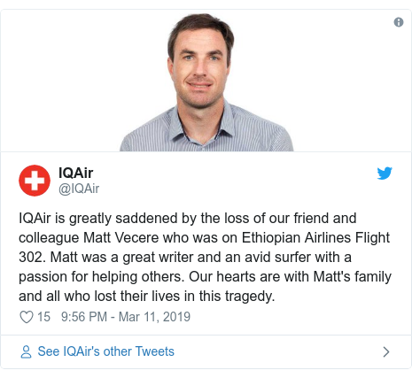Twitter post by @IQAir: IQAir is greatly saddened by the loss of our friend and colleague Matt Vecere who was on Ethiopian Airlines Flight 302. Matt was a great writer and an avid surfer with a passion for helping others. Our hearts are with Matt's family and all who lost their lives in this tragedy.