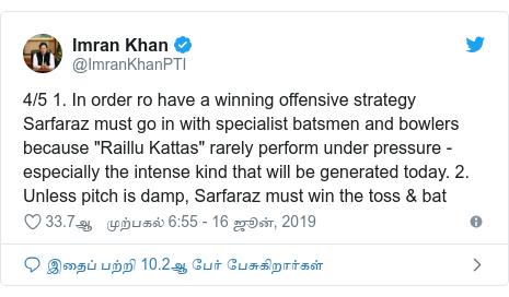 """டுவிட்டர் இவரது பதிவு @ImranKhanPTI: 4/5 1. In order ro have a winning offensive strategy Sarfaraz must go in with specialist batsmen and bowlers because """"Raillu Kattas"""" rarely perform under pressure - especially the intense kind that will be generated today. 2. Unless pitch is damp, Sarfaraz must win the toss & bat"""