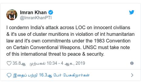 டுவிட்டர் இவரது பதிவு @ImranKhanPTI: I condemn India's attack across LOC on innocent civilians & it's use of cluster munitions in violation of int humanitarian law and it's own commitments under the 1983 Convention on Certain Conventional Weapons. UNSC must take note of this international threat to peace & security.