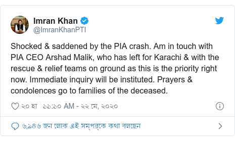@ImranKhanPTI এর টুইটার পোস্ট: Shocked & saddened by the PIA crash. Am in touch with PIA CEO Arshad Malik, who has left for Karachi & with the rescue & relief teams on ground as this is the priority right now. Immediate inquiry will be instituted. Prayers & condolences go to families of the deceased.