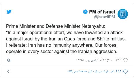 "پست توییتر از @IsraeliPM: Prime Minister and Defense Minister Netanyahu ""In a major operational effort, we have thwarted an attack against Israel by the Iranian Quds force and Shi'ite militias. I reiterate Iran has no immunity anywhere. Our forces operate in every sector against the Iranian aggression."