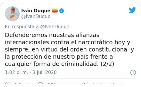 Publicación de Twitter por @IvanDuque: Defenderemos nuestras alianzas internacionales contra el narcotráfico hoy y siempre, en virtud del orden constitucional y la protección de nuestro país frente a cualquier forma de criminalidad. (2/2)