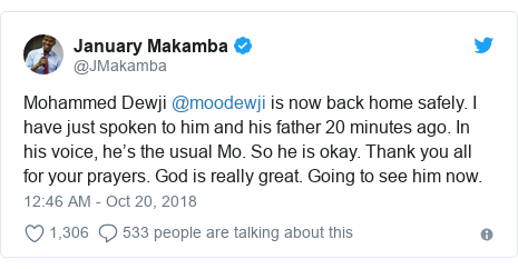 Twitter post by @JMakamba: Mohammed Dewji @moodewji is now back home safely. I have just spoken to him and his father 20 minutes ago. In his voice, he's the usual Mo. So he is okay. Thank you all for your prayers. God is really great. Going to see him now.
