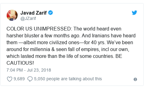 Twitter post by @JZarif: COLOR US UNIMPRESSED  The world heard even harsher bluster a few months ago. And Iranians have heard them —albeit more civilized ones—for 40 yrs. We've been around for millennia & seen fall of empires, incl our own, which lasted more than the life of some countries. BE CAUTIOUS!