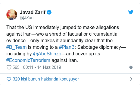 @JZarif tarafından yapılan Twitter paylaşımı: That the US immediately jumped to make allegations against Iran—w/o a shred of factual or circumstantial evidence—only makes it abundantly clear that the #B_Team is moving to a #PlanB  Sabotage diplomacy—including by @AbeShinzo—and cover up its #EconomicTerrorism against Iran.