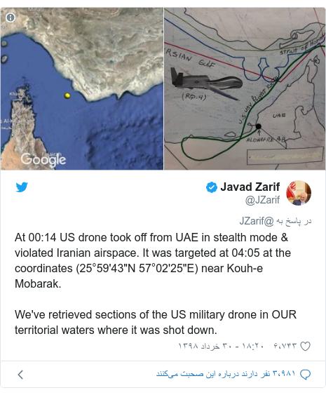 """پست توییتر از @JZarif: At 00 14 US drone took off from UAE in stealth mode & violated Iranian airspace. It was targeted at 04 05 at the coordinates (25°59'43""""N 57°02'25""""E) near Kouh-e Mobarak.We've retrieved sections of the US military drone in OUR territorial waters where it was shot down."""