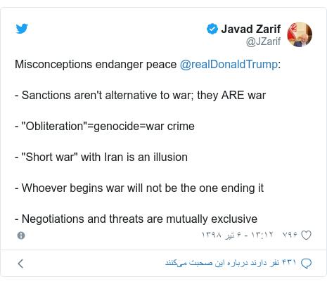 "پست توییتر از @JZarif: Misconceptions endanger peace @realDonaldTrump - Sanctions aren't alternative to war; they ARE war- ""Obliteration""=genocide=war crime- ""Short war"" with Iran is an illusion- Whoever begins war will not be the one ending it- Negotiations and threats are mutually exclusive"