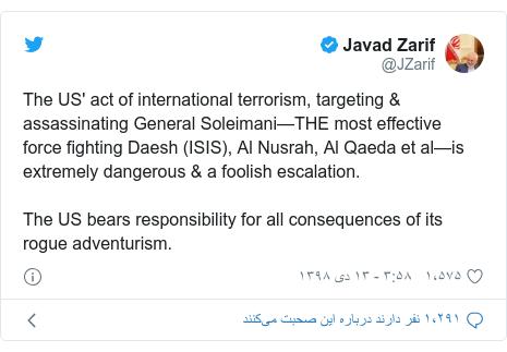 پست توییتر از @JZarif: The US' act of international terrorism, targeting & assassinating General Soleimani—THE most effective force fighting Daesh (ISIS), Al Nusrah, Al Qaeda et al—is extremely dangerous & a foolish escalation.The US bears responsibility for all consequences of its rogue adventurism.