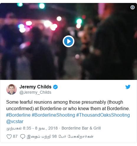 டுவிட்டர் இவரது பதிவு @Jeremy_Childs: Some tearful reunions among those presumably (though unconfirmed) at Borderline or who knew them at Borderline. #Borderline #BorderlineShooting #ThousandOaksShooting @vcstar