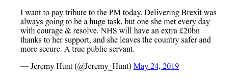 Twitter post by @Jeremy_Hunt: I want to pay tribute to the PM today. Delivering Brexit was always going to be a huge task, but one she met every day with courage & resolve. NHS will have an extra £20bn  thanks to her support, and she leaves the country safer and more secure. A true public servant.
