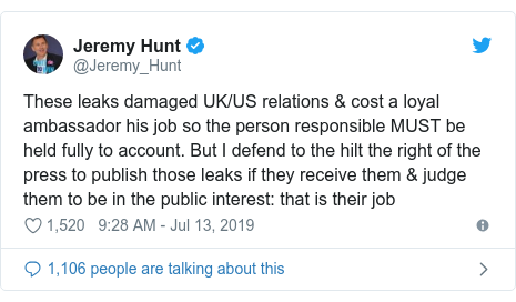 Twitter post by @Jeremy_Hunt: These leaks damaged UK/US relations & cost a loyal ambassador his job so the person responsible MUST be held fully to account. But I defend to the hilt the right of the press to publish those leaks if they receive them & judge them to be in the public interest  that is their job