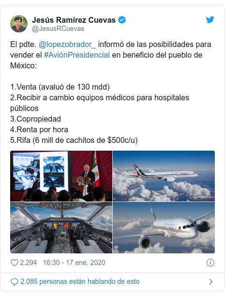 Publicación de Twitter por @JesusRCuevas: El pdte. @lopezobrador_ informó de las posibilidades para vender el #AviónPresidencial en beneficio del pueblo de México 1.Venta (avaluó de 130 mdd)2.Recibir a cambio equipos médicos para hospitales públicos3.Copropiedad4.Renta por hora5.Rifa (6 mill de cachitos de $500c/u)