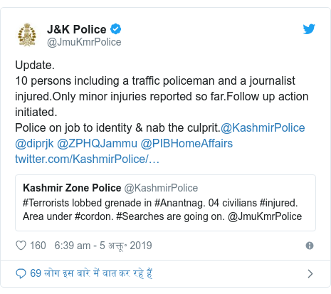 Twitter post @JmuKmrPolice: Update.  10 persons including a traffic policeman and a journalist injured. Only minor injuries reported so far.Follow up action initiated.  Police on job to identity & nab the culprit. @ KashmirPolice @diprjk @ZPHQJammu @PIBHomeAffairs
