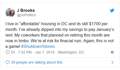 "Twitter post by @JoPolitico: I live in ""affordable"" housing in DC and its still $1700 per month. I've already dipped into my savings to pay January's rent. My coworkers that planned on retiring this month are now in limbo. We're at risk for finacial ruin. Again, this is not a game! #ShutdownStories"