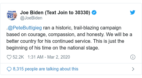 Twitter post by @JoeBiden: .@PeteButtigieg ran a historic, trail-blazing campaign based on courage, compassion, and honesty. We will be a better country for his continued service. This is just the beginning of his time on the national stage.