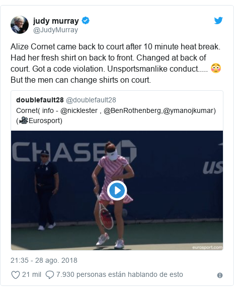 Publicación de Twitter por @JudyMurray: Alize Cornet came back to court after 10 minute heat break. Had her fresh shirt on back to front. Changed at back of court. Got a code violation. Unsportsmanlike conduct..... 😳But the men can change shirts on court.