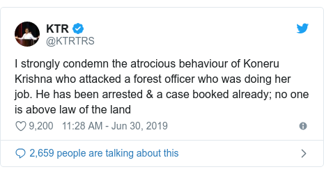 Twitter post by @KTRTRS: I strongly condemn the atrocious behaviour of Koneru Krishna who attacked a forest officer who was doing her job. He has been arrested & a case booked already; no one is above law of the land