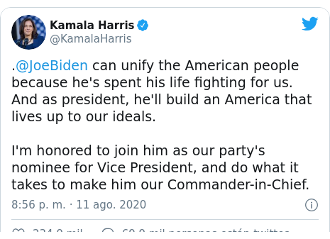 Publicación de Twitter por @KamalaHarris: .@JoeBiden can unify the American people because he's spent his life fighting for us. And as president, he'll build an America that lives up to our ideals.I'm honored to join him as our party's nominee for Vice President, and do what it takes to make him our Commander-in-Chief.