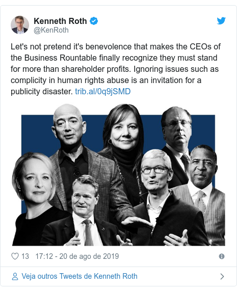 Twitter post de @KenRoth: Let's not pretend it's benevolence that makes the CEOs of the Business Rountable finally recognize they must stand for more than shareholder profits. Ignoring issues such as complicity in human rights abuse is an invitation for a publicity disaster.