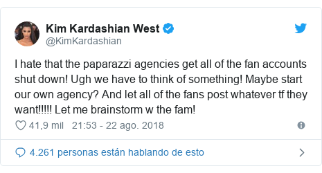 Publicación de Twitter por @KimKardashian: I hate that the paparazzi agencies get all of the fan accounts shut down! Ugh we have to think of something! Maybe start our own agency? And let all of the fans post whatever tf they want!!!!! Let me brainstorm w the fam!