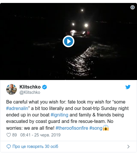 "Twitter допис, автор: @Klitschko: Be careful what you wish for  fate took my wish for ""some #adrenalin"" a bit too literally and our boat-trip Sunday night ended up in our boat #igniting and family & friends being evacuated by coast guard and fire rescue-team. No worries  we are all fine! #theroofisonfire #song"