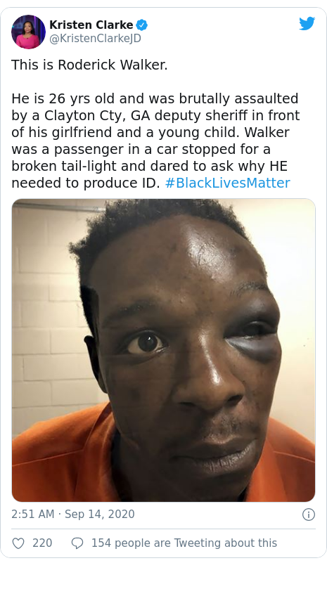 Twitter post by @KristenClarkeJD: This is Roderick Walker.He is 26 yrs old and was brutally assaulted by a Clayton Cty, GA deputy sheriff in front of his girlfriend and a young child. Walker was a passenger in a car stopped for a broken tail-light and dared to ask why HE needed to produce ID. #BlackLivesMatter