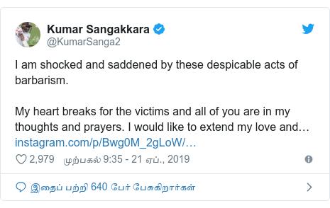 டுவிட்டர் இவரது பதிவு @KumarSanga2: I am shocked and saddened by these despicable acts of barbarism.My heart breaks for the victims and all of you are in my thoughts and prayers. I would like to extend my love and…