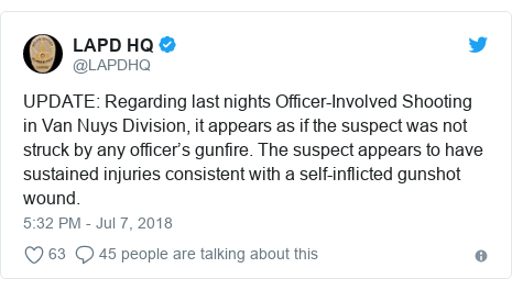 Twitter waxaa daabacay @LAPDHQ: UPDATE Regarding last nights Officer-Involved Shooting in Van Nuys Division, it appears as if the suspect was not struck by any officer's gunfire. The suspect appears to have sustained injuries consistent with a self-inflicted gunshot wound.