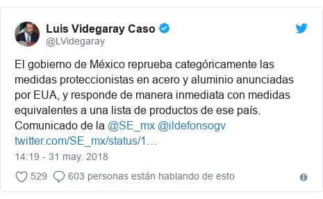 Publicación de Twitter por @LVidegaray: El gobierno de México reprueba categóricamente las medidas proteccionistas en acero y aluminio anunciadas por EUA, y responde de manera inmediata con medidas equivalentes a una lista de productos de ese país. Comunicado de la @SE_mx @ildefonsogv