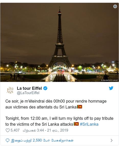 டுவிட்டர் இவரது பதிவு @LaTourEiffel: Ce soir, je m'éteindrai dès 00h00 pour rendre hommage aux victimes des attentats du Sri Lanka🇱🇰 Tonight, from 12 00 am, I will turn my lights off to pay tribute to the victims of the Sri Lanka attacks🇱🇰 #SriLanka