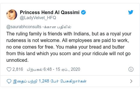 டுவிட்டர் இவரது பதிவு @LadyVelvet_HFQ: The ruling family is friends with Indians, but as a royal your rudeness is not welcome. All employees are paid to work, no one comes for free. You make your bread and butter from this land which you scorn and your ridicule will not go unnoticed.